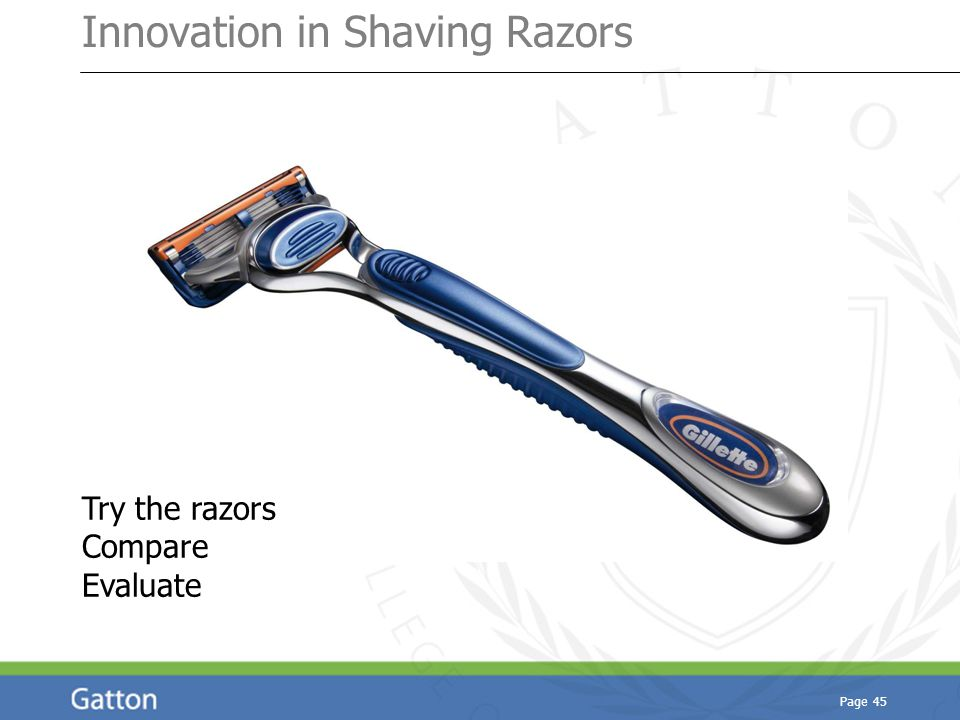Page 45 Innovation in Shaving Razors Try the razors Compare Evaluate