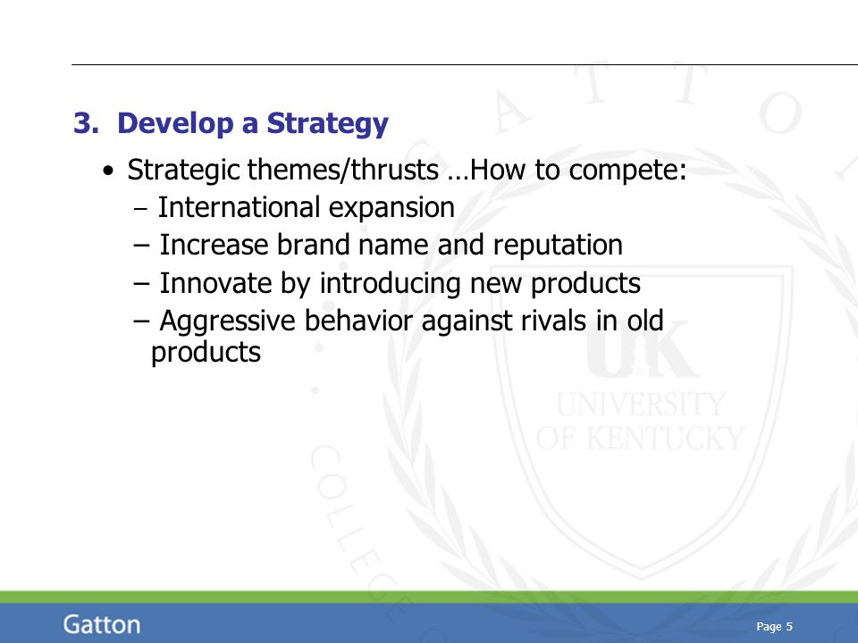 Page 5 3. Develop a Strategy Strategic themes/thrusts …How to compete: – International expansion – Increase brand name and reputation – Innovate by in