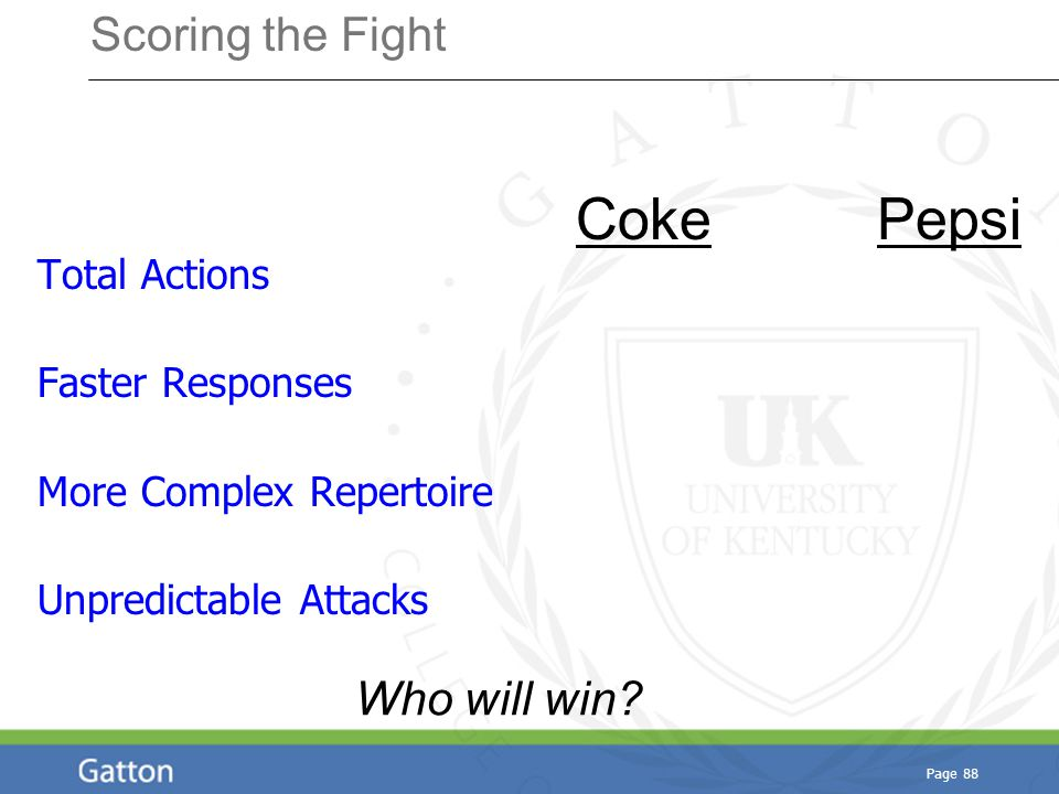 Page 88 Scoring the Fight Total Actions Faster Responses More Complex Repertoire Unpredictable Attacks Coke Pepsi Who will win?