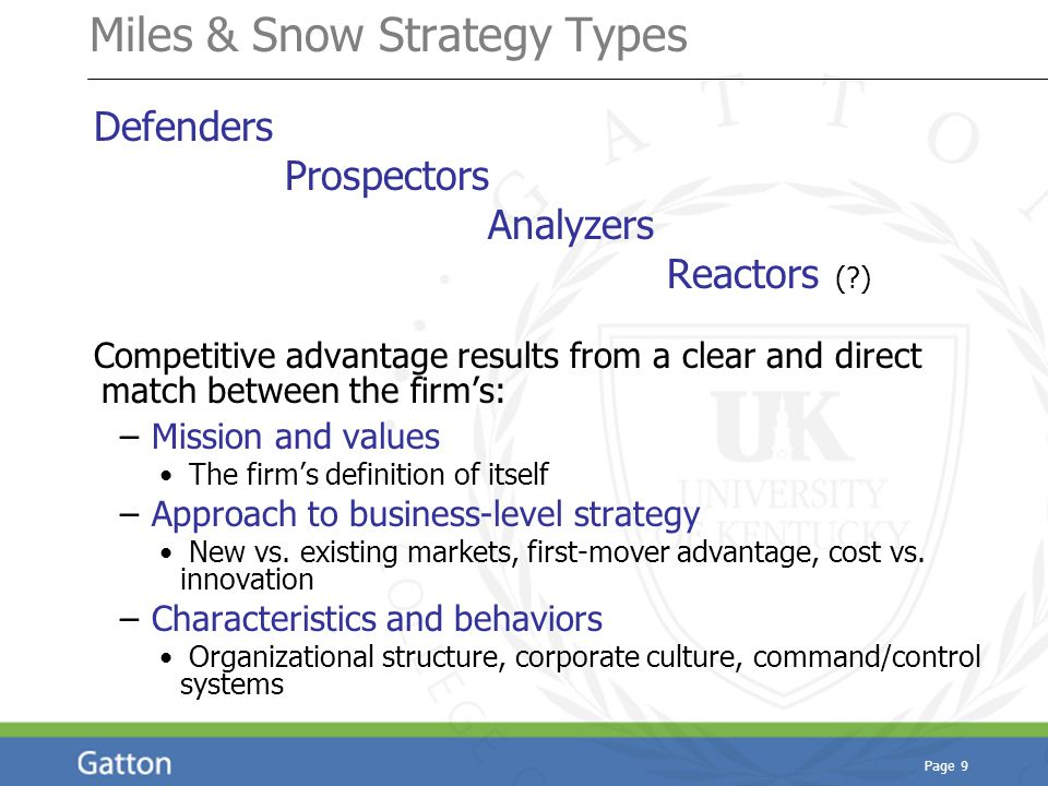 Page 9 Miles & Snow Strategy Types Defenders Prospectors Analyzers Reactors ( ) Competitive advantage results from a clear and direct match between the firm's: – Mission and values The firm's definition of itself – Approach to business-level strategy New vs.