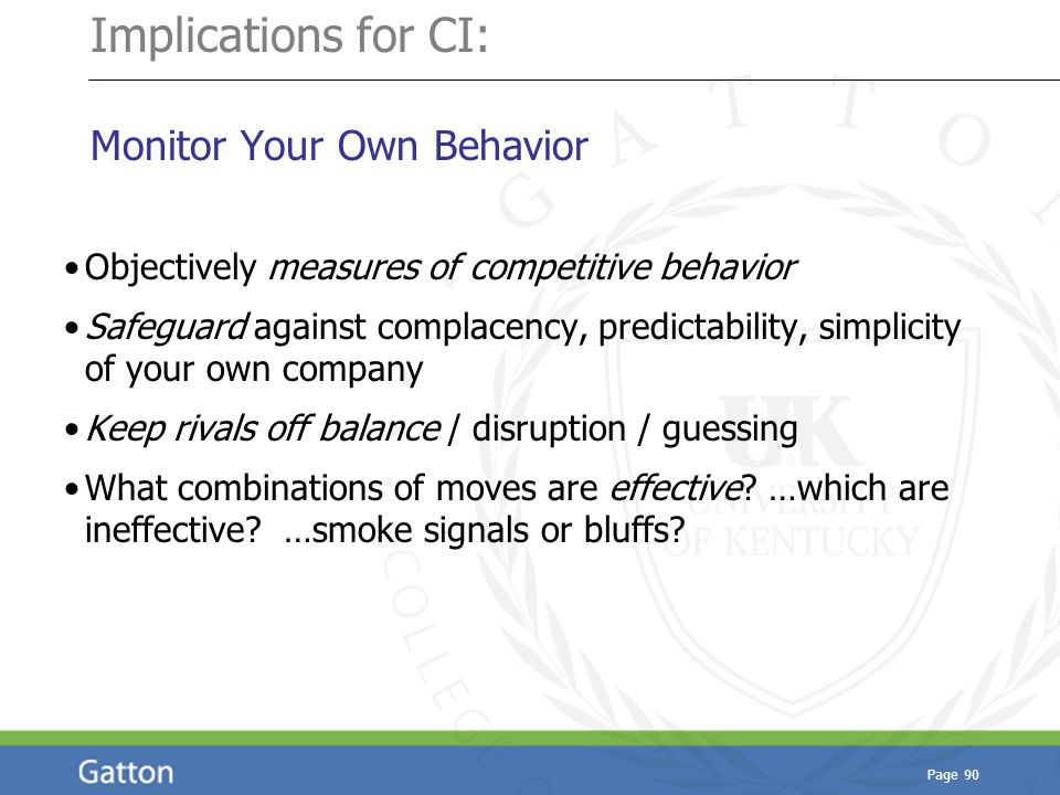 Page 90 Implications for CI: Monitor Your Own Behavior Objectively measures of competitive behavior Safeguard against complacency, predictability, sim