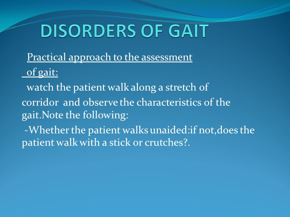 Practical approach to the assessment of gait: watch the patient walk along a stretch of corridor and observe the characteristics of the gait.Note the
