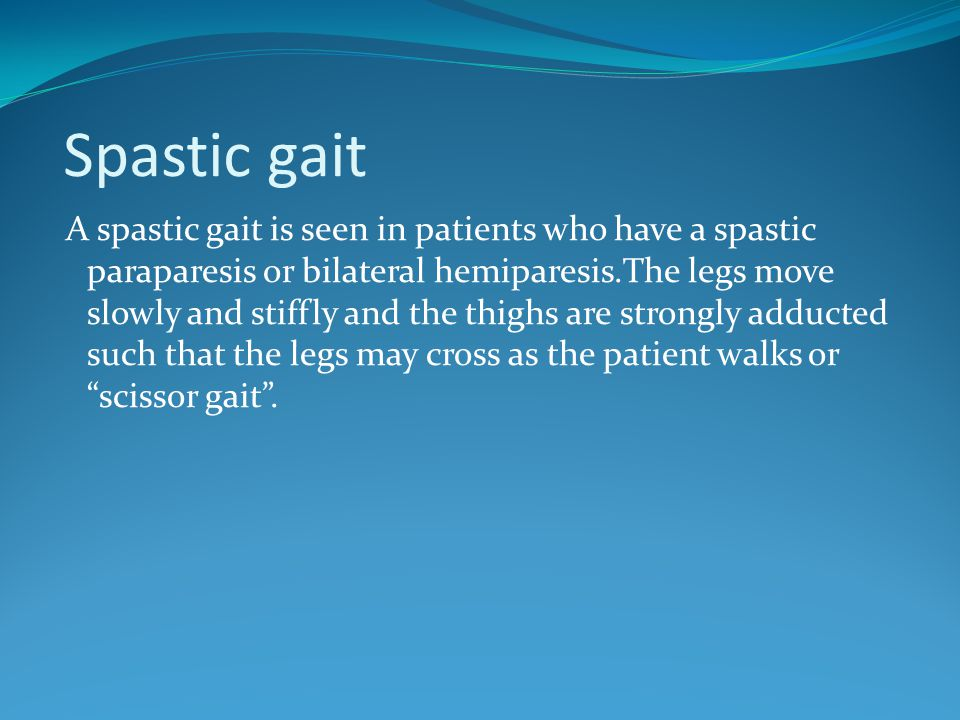 Spastic gait A spastic gait is seen in patients who have a spastic paraparesis or bilateral hemiparesis.The legs move slowly and stiffly and the thigh