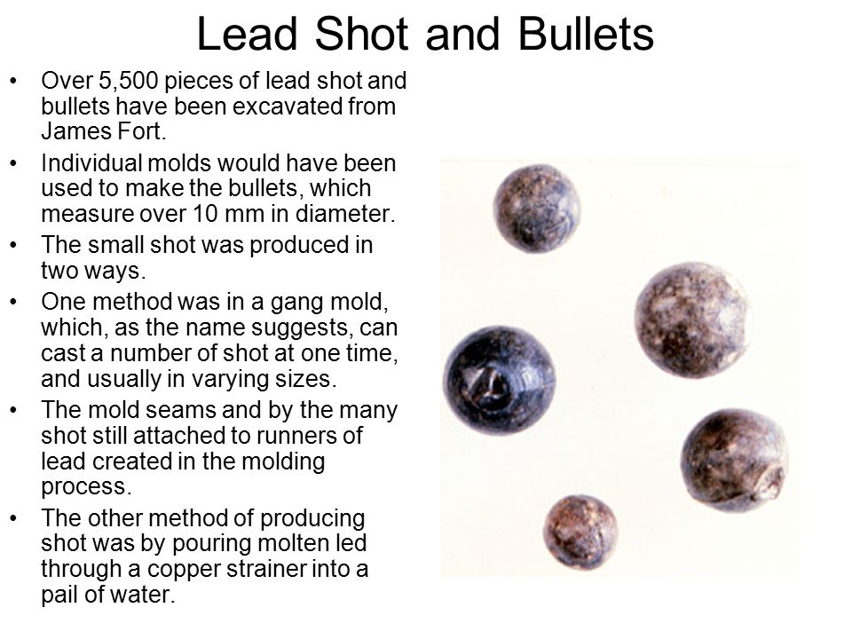 Lead Shot and Bullets Over 5,500 pieces of lead shot and bullets have been excavated from James Fort. Individual molds would have been used to make th