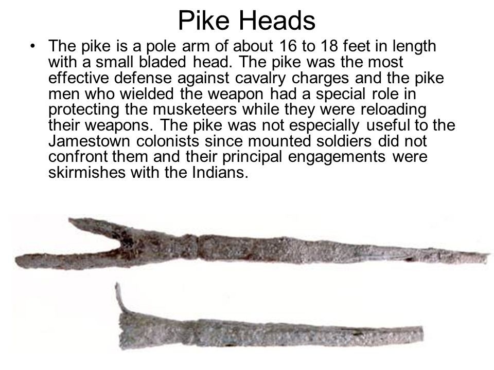 Pike Heads The pike is a pole arm of about 16 to 18 feet in length with a small bladed head. The pike was the most effective defense against cavalry c