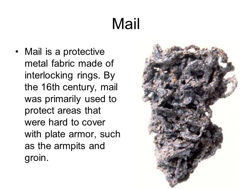 Mail Mail is a protective metal fabric made of interlocking rings. By the 16th century, mail was primarily used to protect areas that were hard to cov