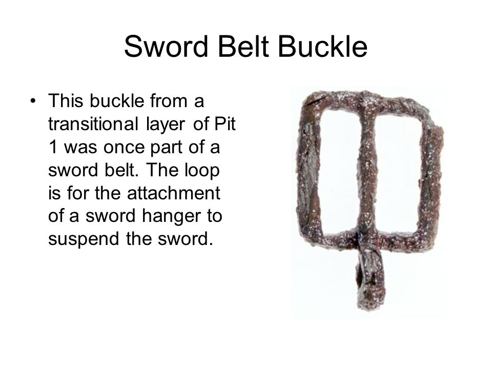 Sword Belt Buckle This buckle from a transitional layer of Pit 1 was once part of a sword belt. The loop is for the attachment of a sword hanger to su