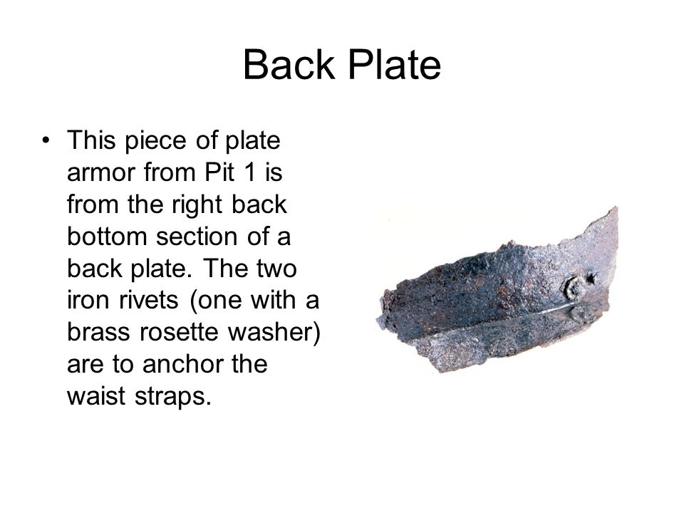 Back Plate This piece of plate armor from Pit 1 is from the right back bottom section of a back plate. The two iron rivets (one with a brass rosette w