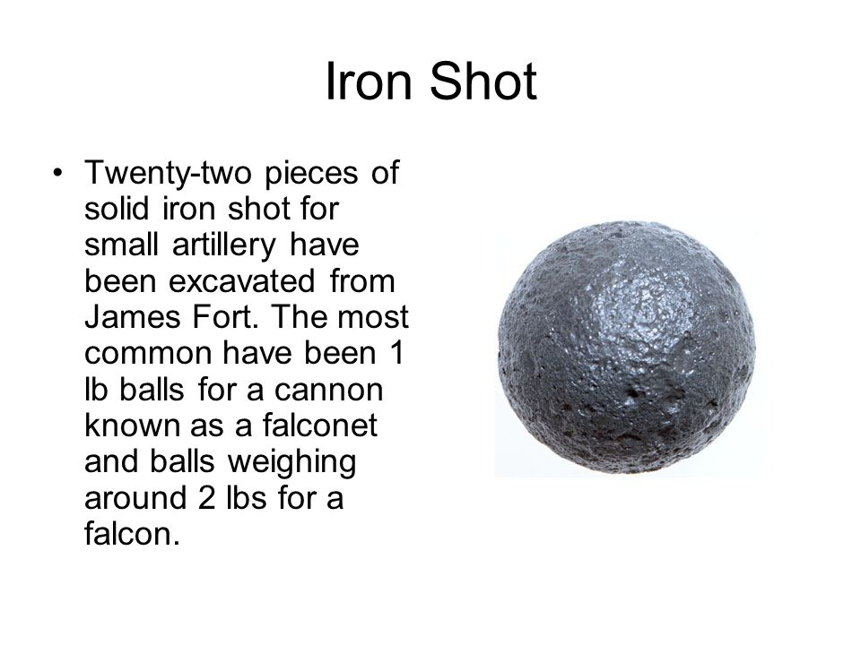 Iron Shot Twenty-two pieces of solid iron shot for small artillery have been excavated from James Fort. The most common have been 1 lb balls for a can