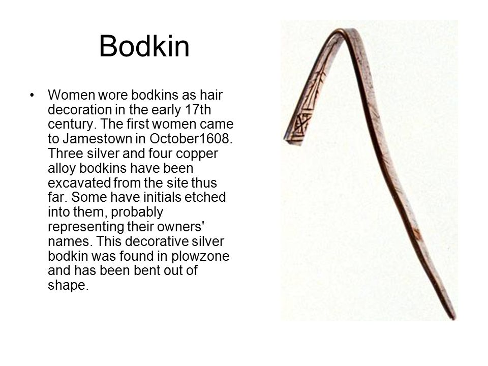 Bodkin Women wore bodkins as hair decoration in the early 17th century.