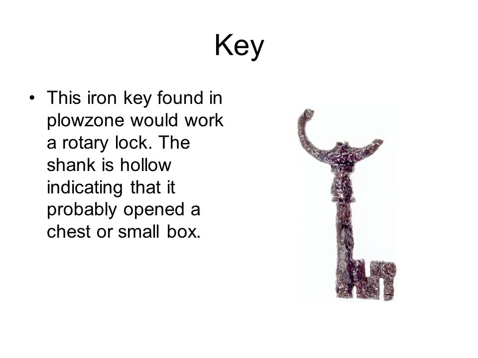 Key This iron key found in plowzone would work a rotary lock. The shank is hollow indicating that it probably opened a chest or small box.