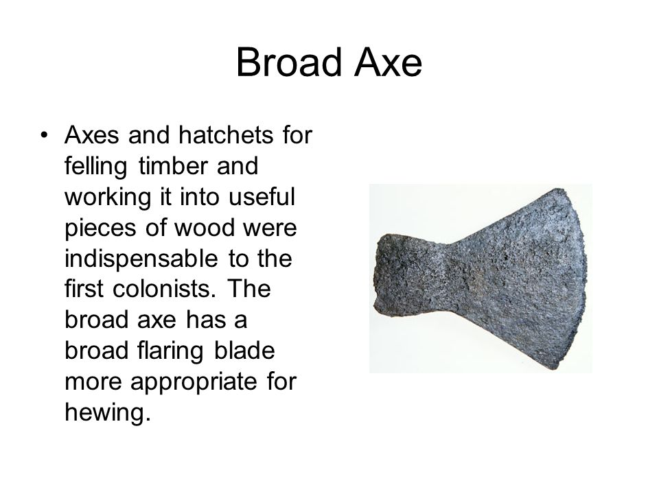 Broad Axe Axes and hatchets for felling timber and working it into useful pieces of wood were indispensable to the first colonists. The broad axe has