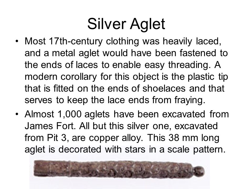 Silver Aglet Most 17th-century clothing was heavily laced, and a metal aglet would have been fastened to the ends of laces to enable easy threading. A