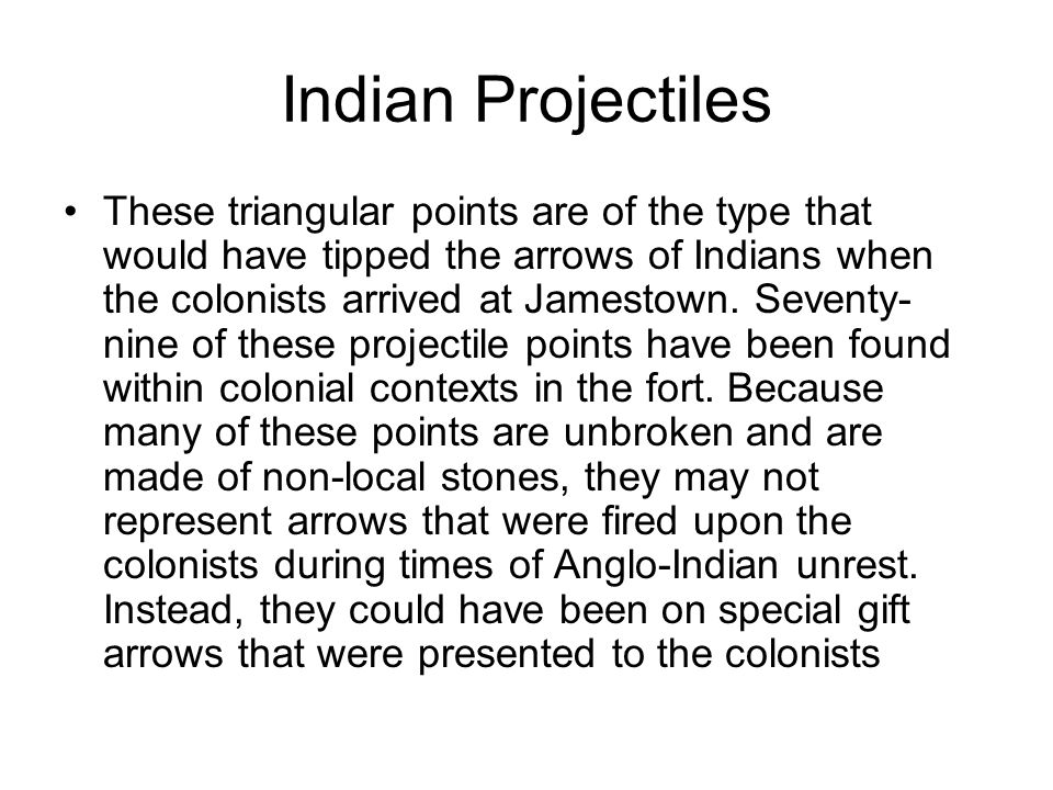 Indian Projectiles These triangular points are of the type that would have tipped the arrows of Indians when the colonists arrived at Jamestown. Seven