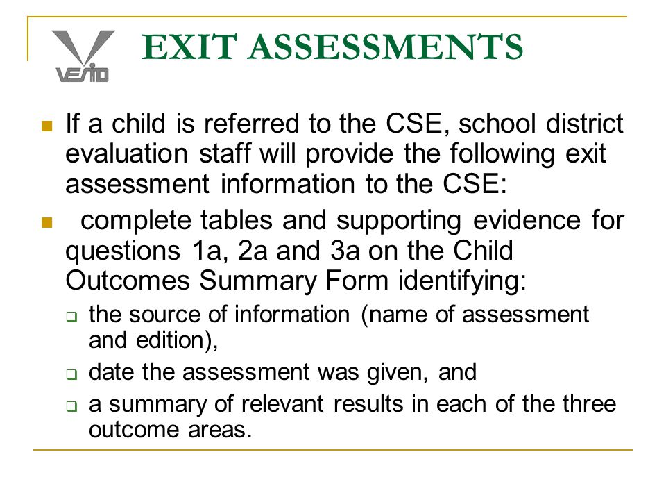 EXIT ASSESSMENTS If a child is referred to the CSE, school district evaluation staff will provide the following exit assessment information to the CSE