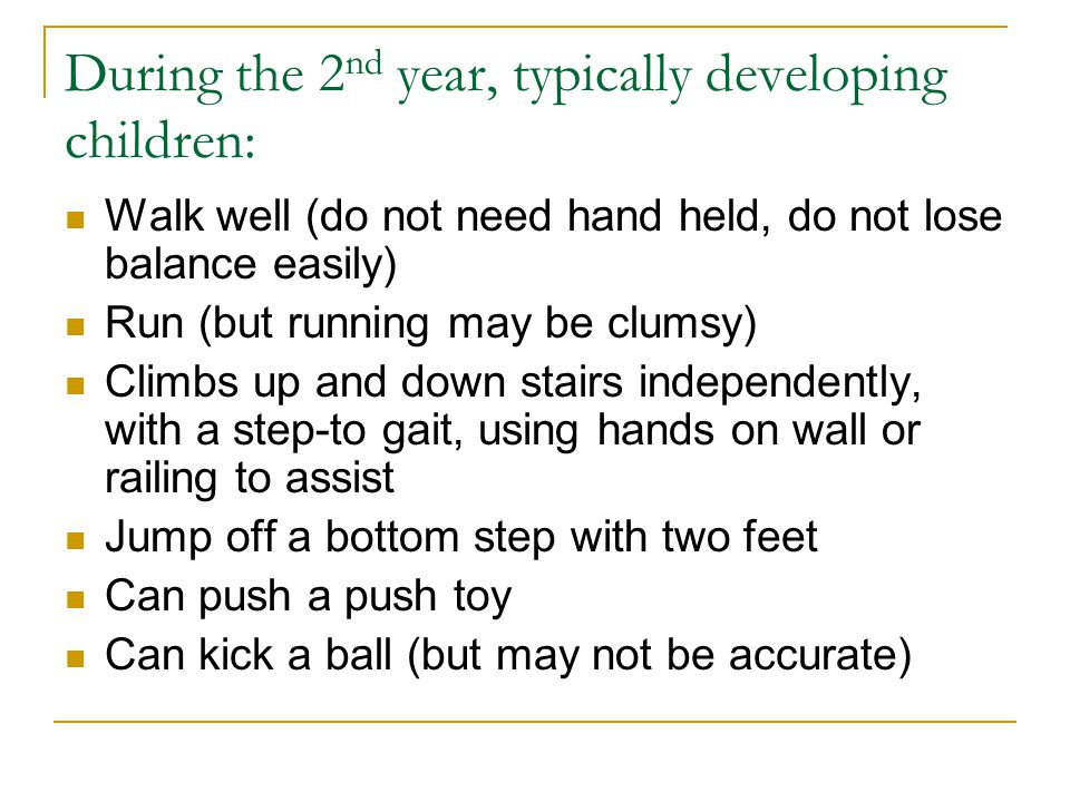 During the 2 nd year, typically developing children: Walk well (do not need hand held, do not lose balance easily) Run (but running may be clumsy) Cli