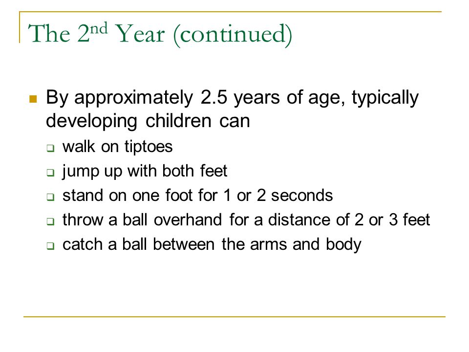 The 2 nd Year (continued) By approximately 2.5 years of age, typically developing children can  walk on tiptoes  jump up with both feet  stand on o