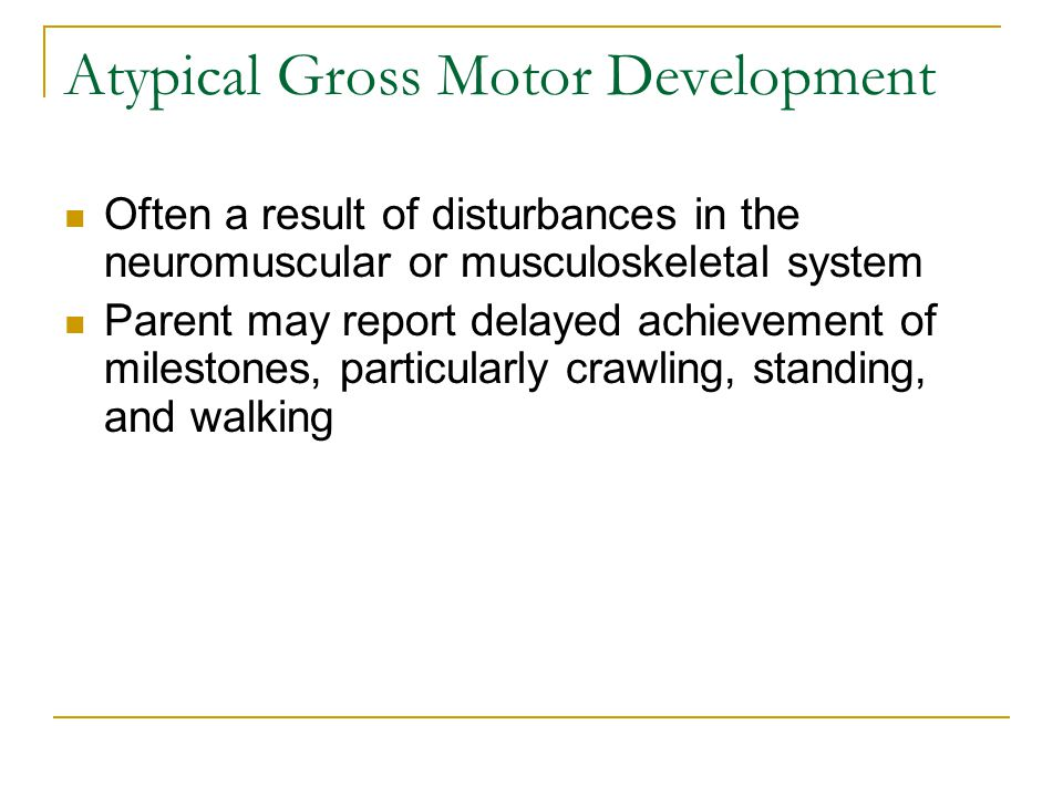 Atypical Gross Motor Development Often a result of disturbances in the neuromuscular or musculoskeletal system Parent may report delayed achievement o