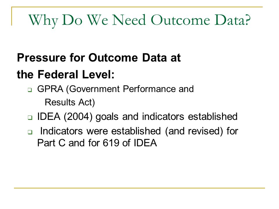 Why Do We Need Outcome Data? Pressure for Outcome Data at the Federal Level:  GPRA (Government Performance and Results Act)  IDEA (2004) goals and i