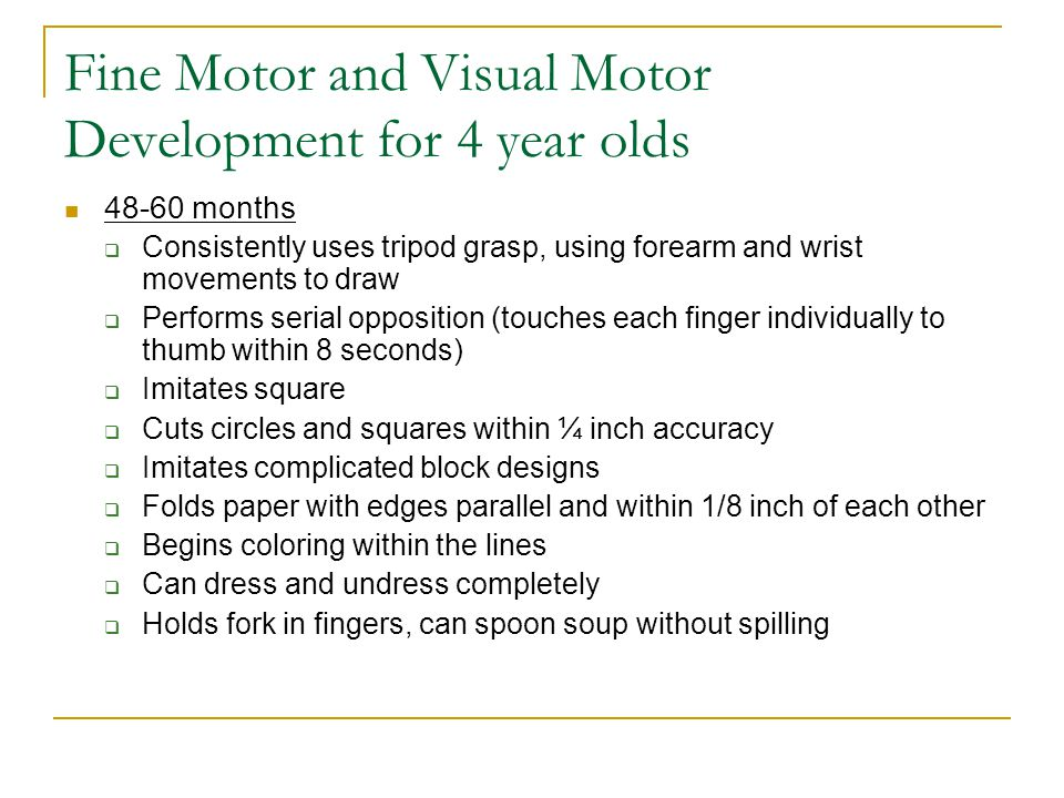 Fine Motor and Visual Motor Development for 4 year olds 48-60 months  Consistently uses tripod grasp, using forearm and wrist movements to draw  Per