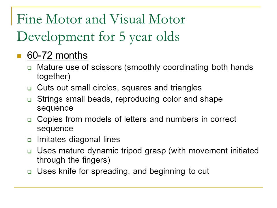 Fine Motor and Visual Motor Development for 5 year olds 60-72 months  Mature use of scissors (smoothly coordinating both hands together)  Cuts out s