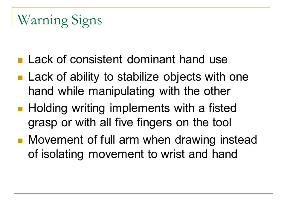 Warning Signs Lack of consistent dominant hand use Lack of ability to stabilize objects with one hand while manipulating with the other Holding writin