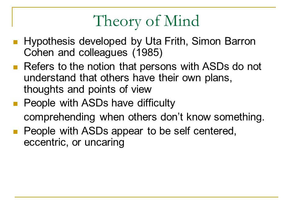 Theory of Mind Hypothesis developed by Uta Frith, Simon Barron Cohen and colleagues (1985) Refers to the notion that persons with ASDs do not understa