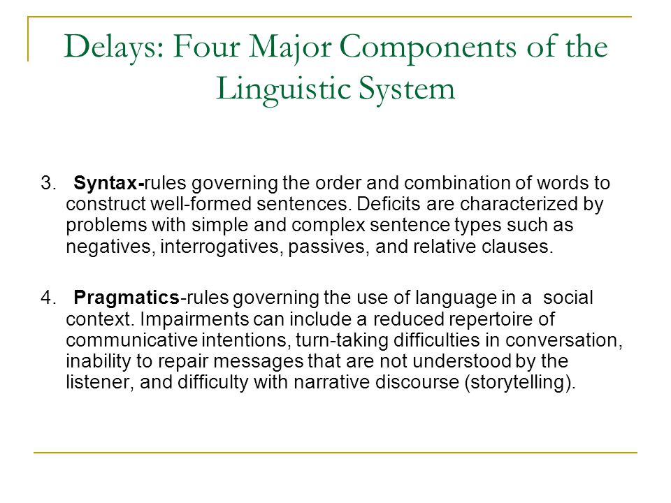 Delays: Four Major Components of the Linguistic System 3. Syntax-rules governing the order and combination of words to construct well-formed sentences