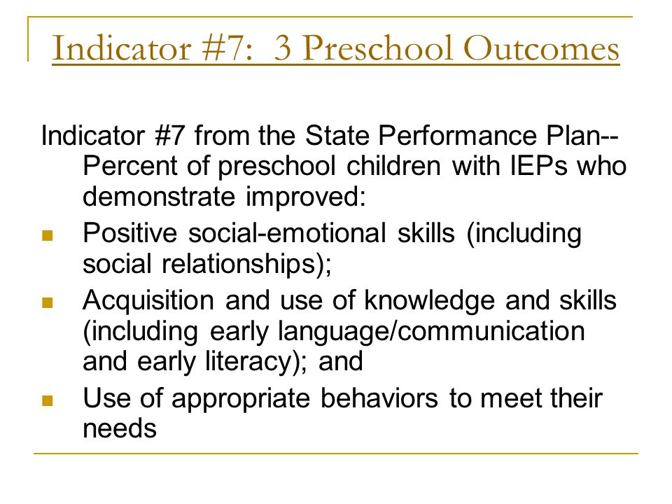 Indicator #7: 3 Preschool Outcomes Indicator #7 from the State Performance Plan-- Percent of preschool children with IEPs who demonstrate improved: Po