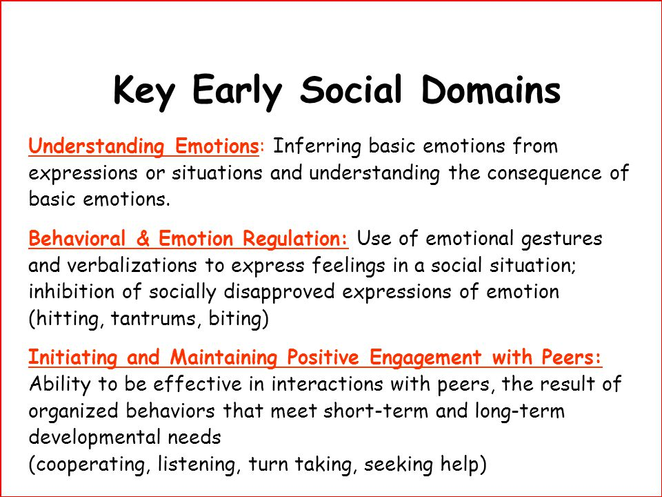 Key Early Social Domains Understanding Emotions: Inferring basic emotions from expressions or situations and understanding the consequence of basic em