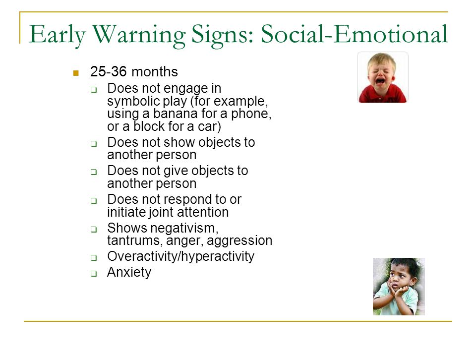 Early Warning Signs: Social-Emotional 25-36 months  Does not engage in symbolic play (for example, using a banana for a phone, or a block for a car)