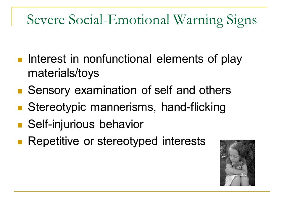 Severe Social-Emotional Warning Signs Interest in nonfunctional elements of play materials/toys Sensory examination of self and others Stereotypic man