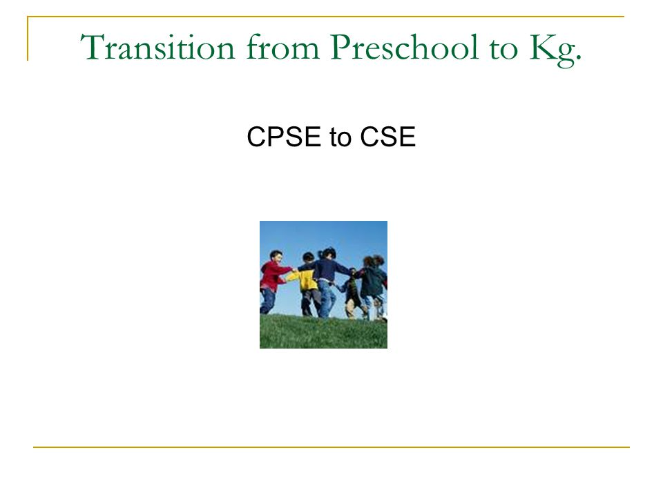 Transition from Preschool to Kg. CPSE to CSE