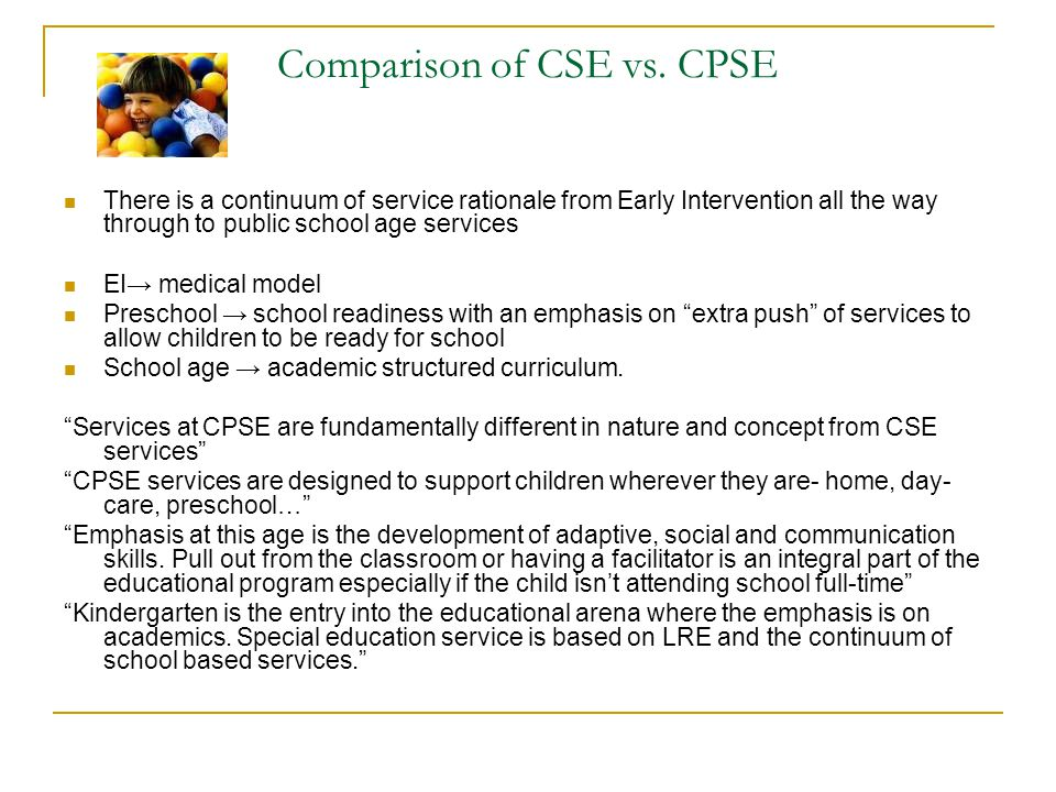Comparison of CSE vs. CPSE There is a continuum of service rationale from Early Intervention all the way through to public school age services EI→ med