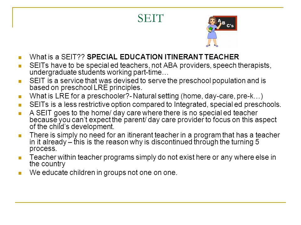 SEIT What is a SEIT?? SPECIAL EDUCATION ITINERANT TEACHER SEITs have to be special ed teachers, not ABA providers, speech therapists, undergraduate st