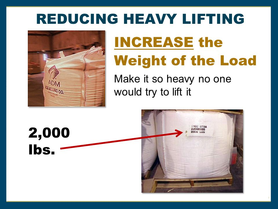 INCREASE the Weight of the Load Make it so heavy no one would try to lift it REDUCING HEAVY LIFTING 2,000 lbs.