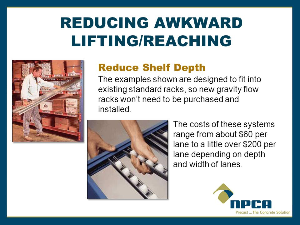 Reduce Shelf Depth The examples shown are designed to fit into existing standard racks, so new gravity flow racks won't need to be purchased and installed.