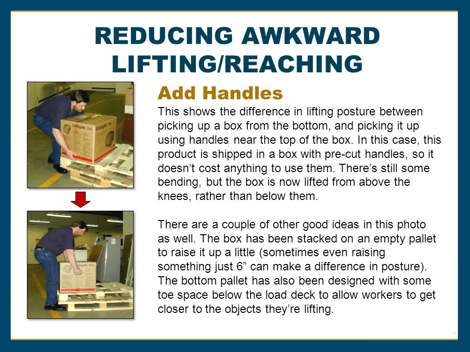 Add Handles REDUCING AWKWARD LIFTING/REACHING This shows the difference in lifting posture between picking up a box from the bottom, and picking it up using handles near the top of the box.