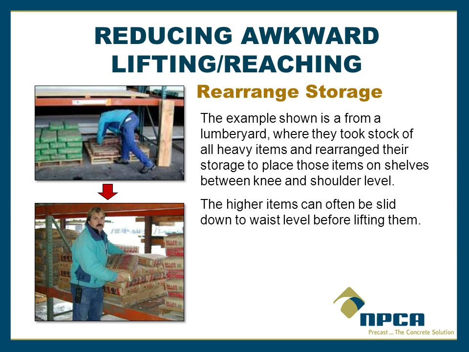 Rearrange Storage The example shown is a from a lumberyard, where they took stock of all heavy items and rearranged their storage to place those items on shelves between knee and shoulder level.