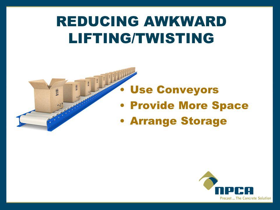 REDUCING AWKWARD LIFTING/TWISTING Use Conveyors Provide More Space Arrange Storage
