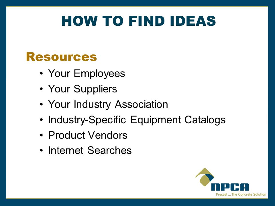Resources Your Employees Your Suppliers Your Industry Association Industry-Specific Equipment Catalogs Product Vendors Internet Searches HOW TO FIND IDEAS