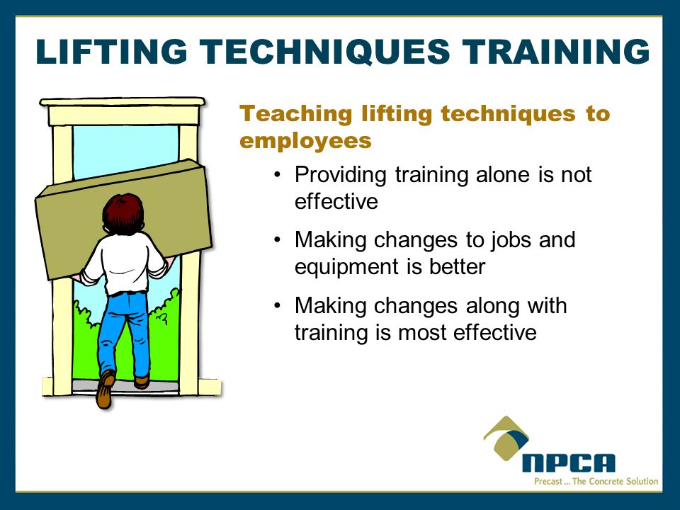 Teaching lifting techniques to employees Providing training alone is not effective Making changes to jobs and equipment is better Making changes along with training is most effective LIFTING TECHNIQUES TRAINING