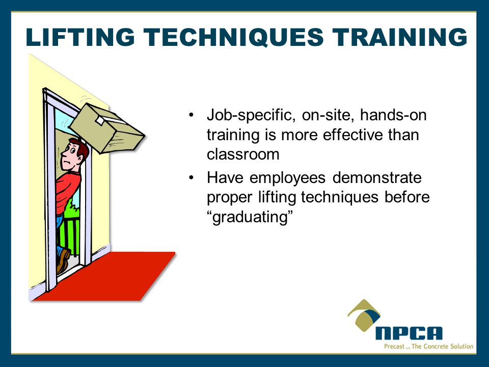 Job-specific, on-site, hands-on training is more effective than classroom Have employees demonstrate proper lifting techniques before graduating LIFTING TECHNIQUES TRAINING