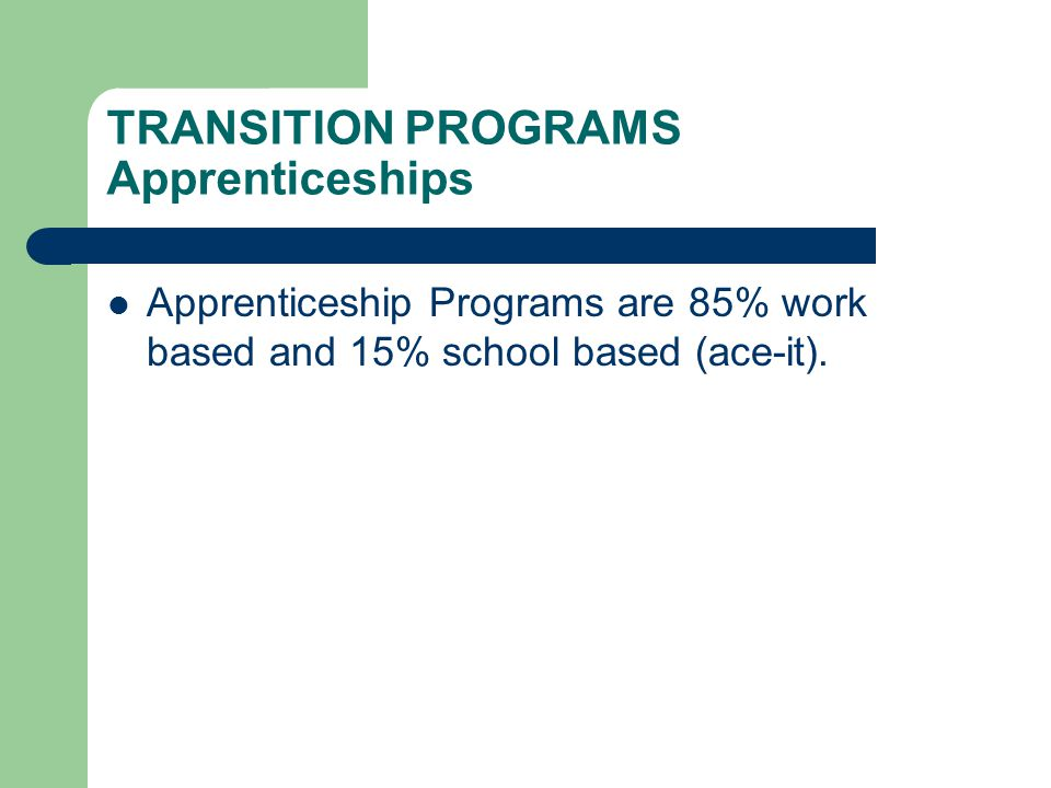 TRANSITION PROGRAMS Apprenticeships Apprenticeship Programs are 85% work based and 15% school based (ace-it).