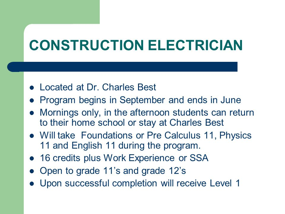 CONSTRUCTION ELECTRICIAN Located at Dr. Charles Best Program begins in September and ends in June Mornings only, in the afternoon students can return