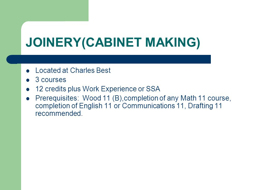 JOINERY(CABINET MAKING) Located at Charles Best 3 courses 12 credits plus Work Experience or SSA Prerequisites: Wood 11 (B),completion of any Math 11