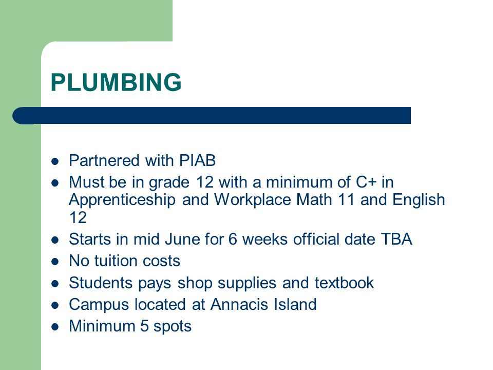 PLUMBING Partnered with PIAB Must be in grade 12 with a minimum of C+ in Apprenticeship and Workplace Math 11 and English 12 Starts in mid June for 6