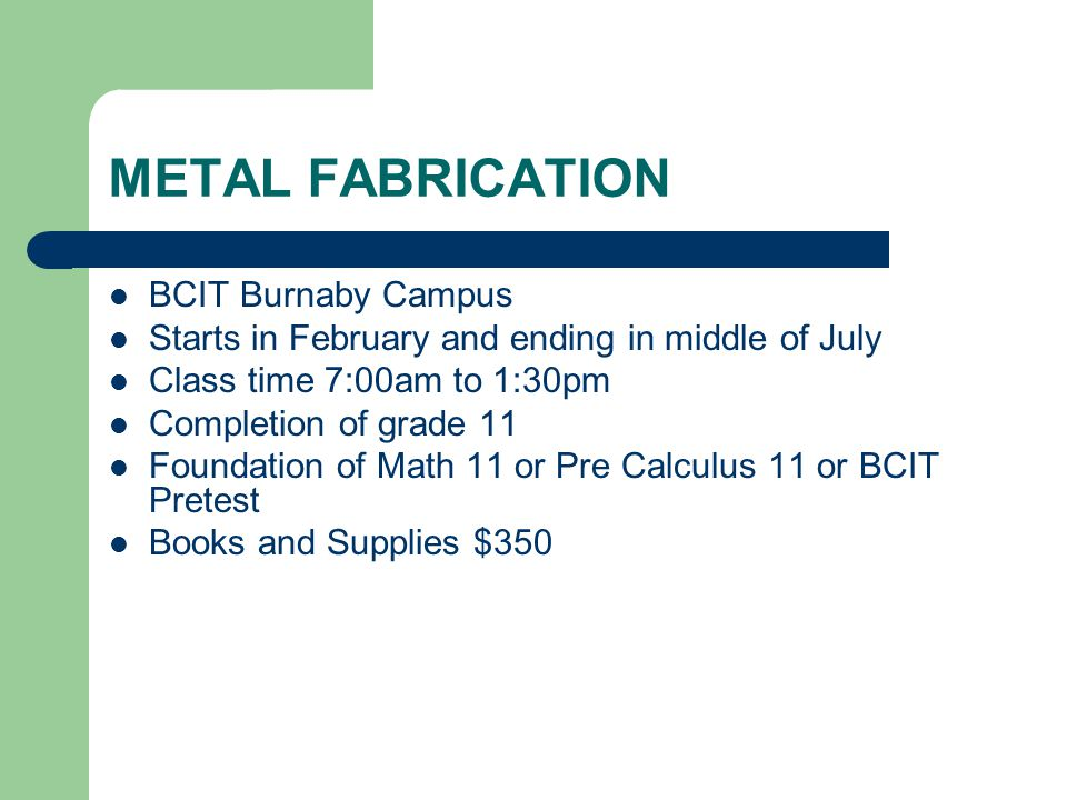 METAL FABRICATION BCIT Burnaby Campus Starts in February and ending in middle of July Class time 7:00am to 1:30pm Completion of grade 11 Foundation of