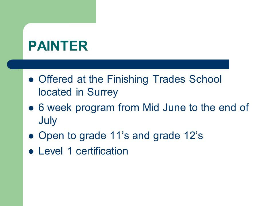 PAINTER Offered at the Finishing Trades School located in Surrey 6 week program from Mid June to the end of July Open to grade 11's and grade 12's Lev