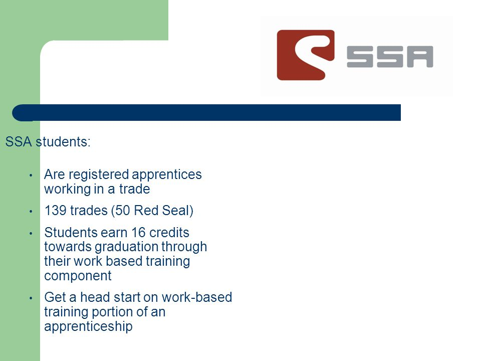 SSA students: Are registered apprentices working in a trade 139 trades (50 Red Seal) Students earn 16 credits towards graduation through their work based training component Get a head start on work-based training portion of an apprenticeship